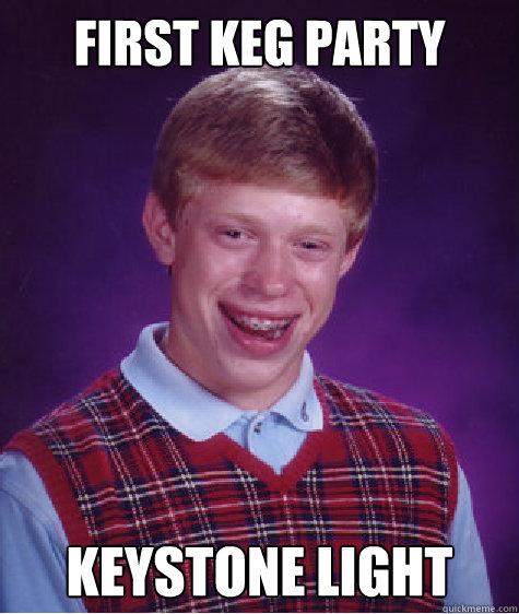 First Keg Party Keystone Light Bad Luck Brian Quickmeme