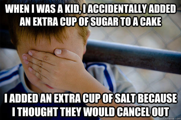 When I was a kid, I accidentally added an extra cup of sugar to a cake I added an extra cup of salt because I thought they would cancel out  Confession kid
