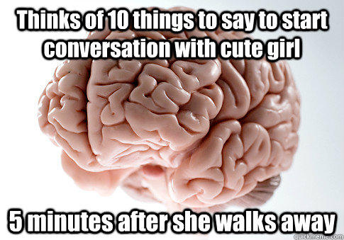 Thinks of 10 things to say to start conversation with cute girl 5 minutes after she walks away  - Thinks of 10 things to say to start conversation with cute girl 5 minutes after she walks away   Scumbag Brain
