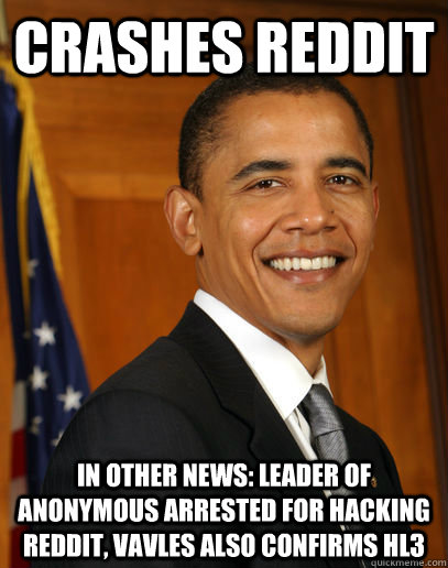 crashes reddit in other news: leader of anonymous arrested for hacking reddit, vavles also confirms hl3  Good guy Obama