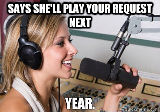 says she'll play your request next year. - says she'll play your request next year.  scumbag radio dj