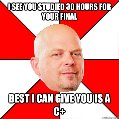 I see you studied 30 hours for your final best I can give you is a C+  Pawn Star