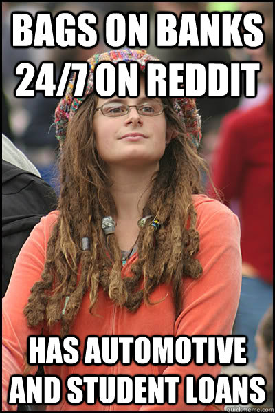 Bags on banks 24/7 on Reddit Has automotive and student loans  College Liberal