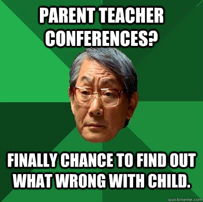 Parent teacher conferences? Finally chance to find out what wrong with child. - Parent teacher conferences? Finally chance to find out what wrong with child.  High Expectations Asian Father