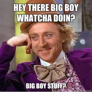 Hey there big boy whatcha doin? Big boy stuff? - Hey there big boy whatcha doin? Big boy stuff?  Condescending Wonka