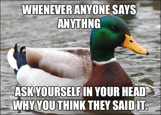 Whenever anyone says anythng Ask yourself in your head why you think they said it.  - Whenever anyone says anythng Ask yourself in your head why you think they said it.   Actual Advice Mallard