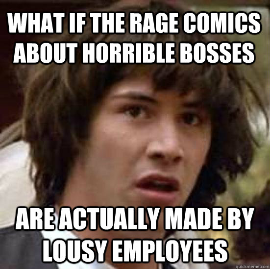 What if the rage comics about horrible bosses Are actually made by lousy employees - What if the rage comics about horrible bosses Are actually made by lousy employees  conspiracy keanu