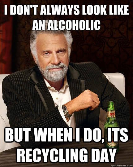 I don't always look like an alcoholic But when i do, its recycling day - I don't always look like an alcoholic But when i do, its recycling day  The Most Interesting Man In The World