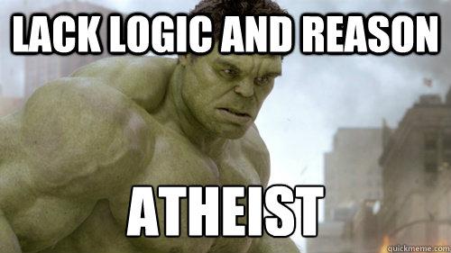 Lack Logic and Reason Atheist - Lack Logic and Reason Atheist  Atheist Hulk