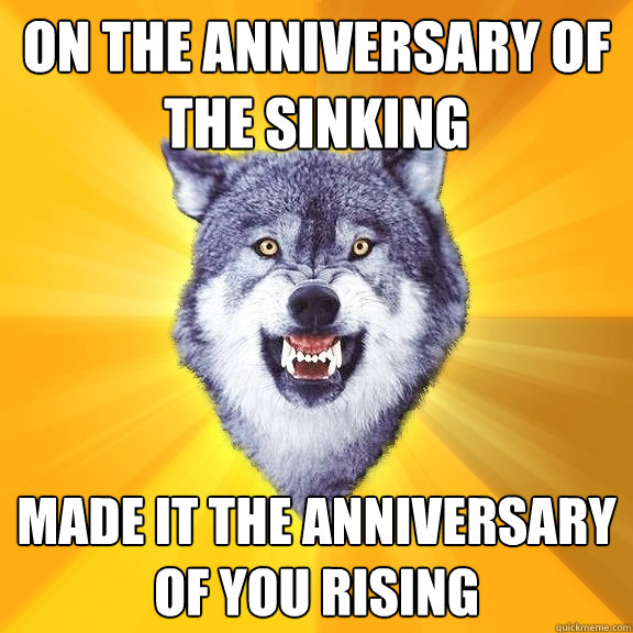 on the anniversary of the sinking made it the anniversary of you rising - on the anniversary of the sinking made it the anniversary of you rising  Courage Wolf