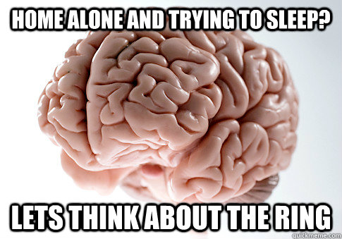 Home alone and trying to sleep? Lets think about the Ring - Home alone and trying to sleep? Lets think about the Ring  Scumbag Brain