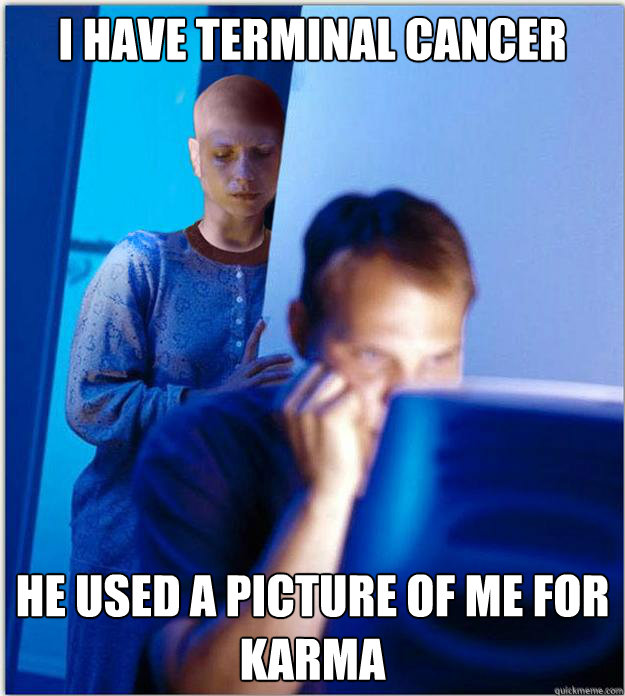 i have terminal cancer he used a picture of me for karma - i have terminal cancer he used a picture of me for karma  Redditors bald wife