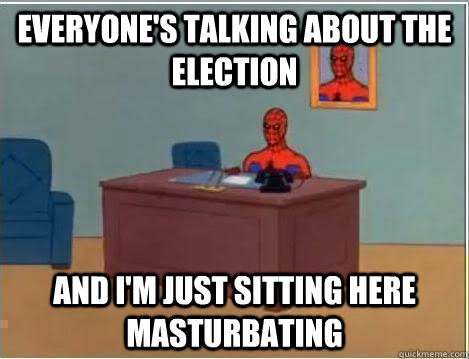 everyone's talking about the election AND I'M JUST SITTING HERE masturbating