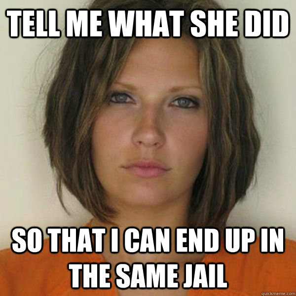 Tell me what she did so that i can end up in the same jail - Tell me what she did so that i can end up in the same jail  Attractive Convict