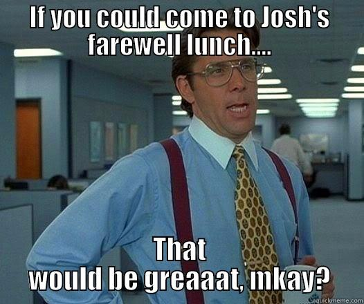 IF YOU COULD COME TO JOSH'S FAREWELL LUNCH.... THAT WOULD BE GREAAAT, MKAY? Office Space Lumbergh