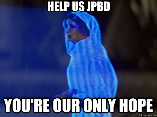 Help us jpbd you're our only hope
