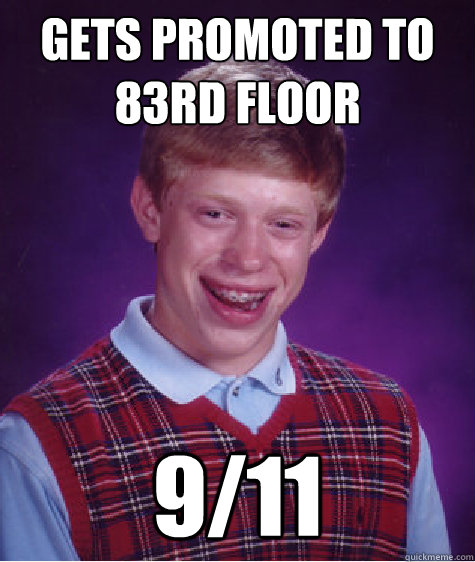 GETS PROMOTED TO 83rd Floor 9/11 - GETS PROMOTED TO 83rd Floor 9/11  Bad Luck Brian