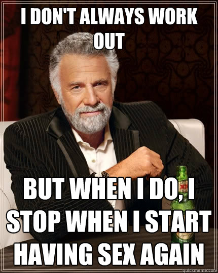 I don't always work out but when i do, i stop when i start having sex again - I don't always work out but when i do, i stop when i start having sex again  The Most Interesting Man In The World
