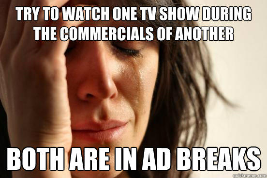 try to watch one tv show during the commercials of another both are in ad breaks  - try to watch one tv show during the commercials of another both are in ad breaks   First World Problems