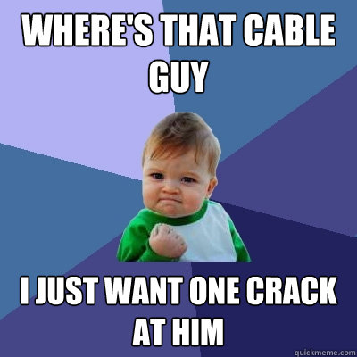 where's that cable guy i just want one crack at him ...