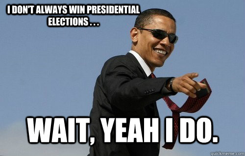 I don't always win presidential elections . . . wait, yeah I do.