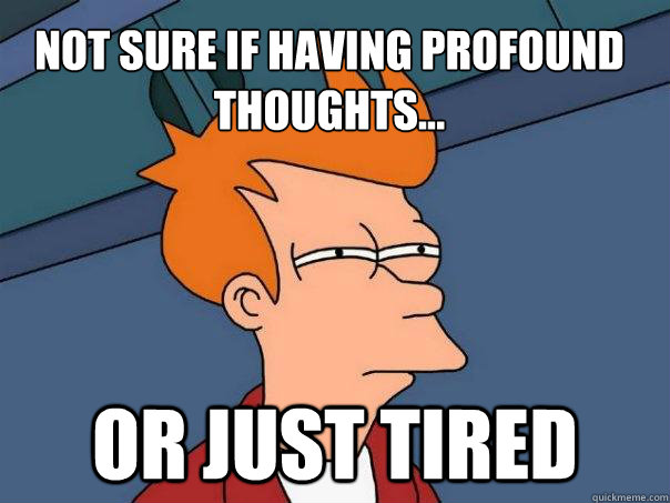 Not sure if having profound thoughts... or just tired - Not sure if having profound thoughts... or just tired  Futurama Fry