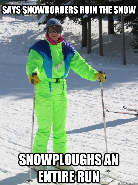 Says snowboaders ruin the snow Snowploughs an entire run