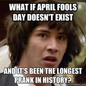 What if April Fools Day doesn't exist And it's been the longest prank in history?