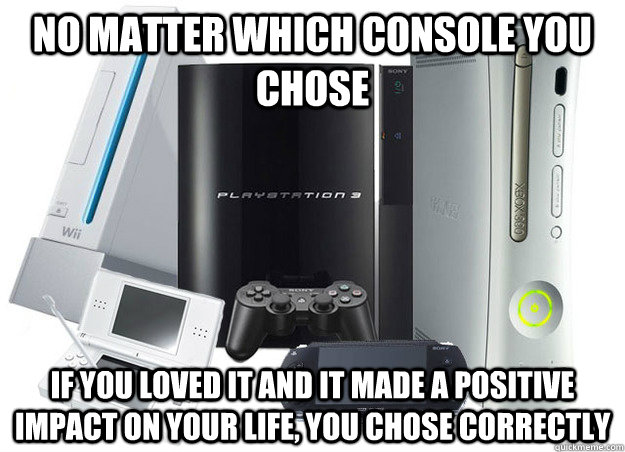 No matter which console you chose If you loved it and it made a positive impact on your life, you chose correctly - No matter which console you chose If you loved it and it made a positive impact on your life, you chose correctly  Misc