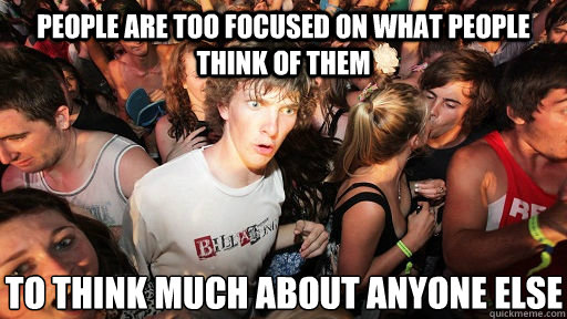 people are too focused on what people think of them to think much about anyone else - people are too focused on what people think of them to think much about anyone else  Sudden Clarity Clarence