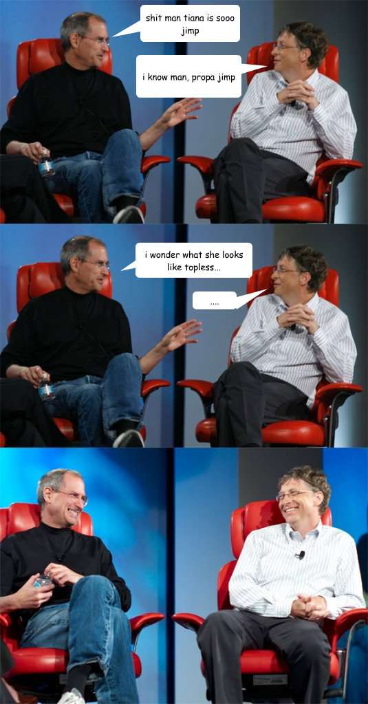 i know man, propa jimp shit man tiana is sooo jimp .... i wonder what she looks like topless... - i know man, propa jimp shit man tiana is sooo jimp .... i wonder what she looks like topless...  Steve Jobs vs Bill Gates