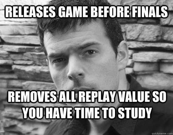 Releases game before finals removes all replay value so you have time to study