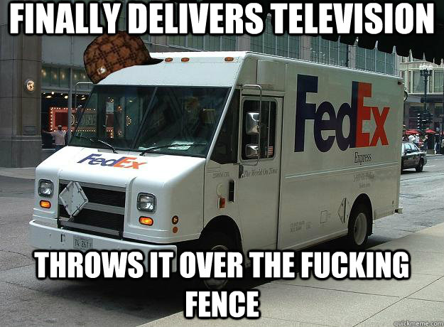 finally delivers television throws it over the fucking fence