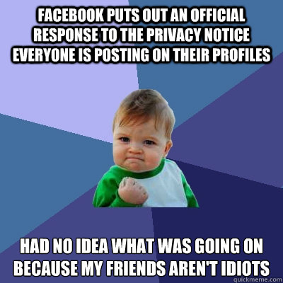 Facebook puts out an official response to the privacy notice everyone is posting on their profiles had no idea what was going on because my friends aren't idiots - Facebook puts out an official response to the privacy notice everyone is posting on their profiles had no idea what was going on because my friends aren't idiots  Success Kid
