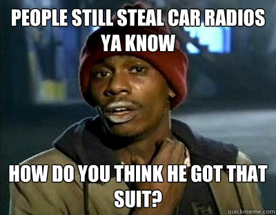 People still steal car radios ya know How do you think he got that suit?