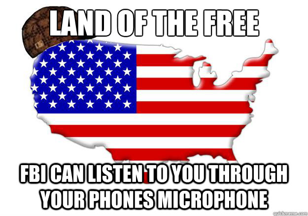 land of the free fbi can listen to you through your phones microphone - land of the free fbi can listen to you through your phones microphone  Scumbag america