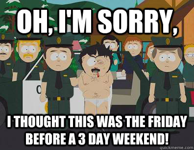 Oh, I'm sorry, i thought this was the friday before a 3 day weekend!