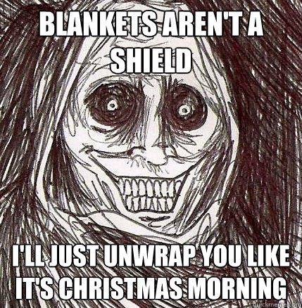 blankets aren't a shield i'll just unwrap you like it's Christmas morning - blankets aren't a shield i'll just unwrap you like it's Christmas morning  Horrifying Houseguest