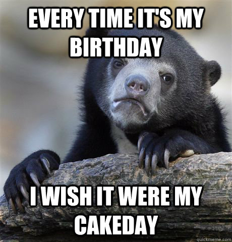 Every time it's my birthday I wish it were my cakeday - Every time it's my birthday I wish it were my cakeday  Confession Bear