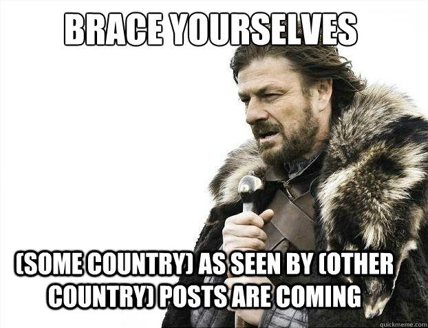 Brace yourselves  (some country) as seen by (other country) posts are coming