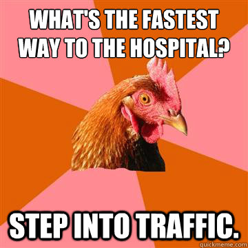 What's the fastest way to the hospital? step into traffic.  Anti-Joke Chicken