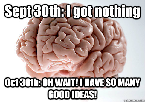 Sept 30th: I got nothing Oct 30th: OH WAIT! I HAVE SO MANY GOOD IDEAS!  - Sept 30th: I got nothing Oct 30th: OH WAIT! I HAVE SO MANY GOOD IDEAS!   Scumbag Brain