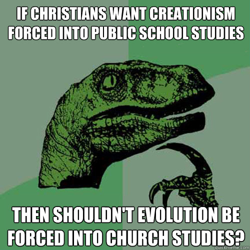 If Christians want creationism forced into public school studies then shouldn't evolution be forced into church studies? - If Christians want creationism forced into public school studies then shouldn't evolution be forced into church studies?  Philosoraptor