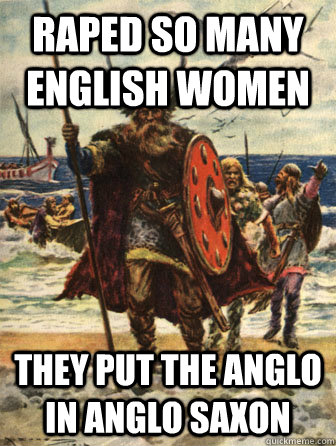 raped so many english women they put the anglo in anglo saxon - raped so many english women they put the anglo in anglo saxon  Good Guy Viking
