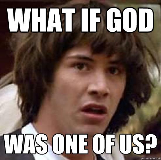 What if GOD Was one of us?  - What if GOD Was one of us?   conspiracy keanu