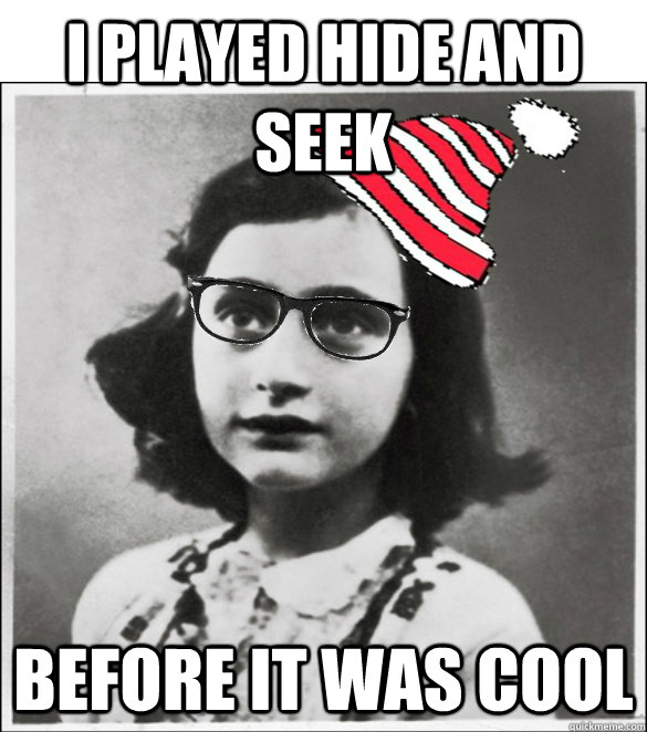 I played hide and seek Before it was cool - I played hide and seek Before it was cool  Hipster Anne Frank