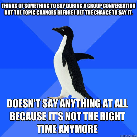 Thinks of something to say during a group conversation but the topic changes before I get the chance to say it. Doesn't say anything at all because it's not the right time anymore   - Thinks of something to say during a group conversation but the topic changes before I get the chance to say it. Doesn't say anything at all because it's not the right time anymore    Socially Awkward Penguin