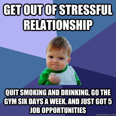 Get out of stressful relationship quit smoking and drinking, go the gym six days a week, and just got 5 job opportunities - Get out of stressful relationship quit smoking and drinking, go the gym six days a week, and just got 5 job opportunities  Success Kid