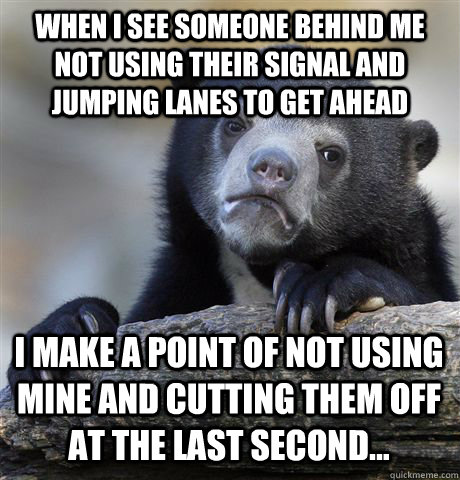 WHEN I SEE SOMEONE BEHIND ME NOT USING THEIR SIGNAL AND JUMPING LANES TO GET AHEAD I MAKE A POINT OF NOT USING MINE AND CUTTING THEM OFF AT THE LAST SECOND... - WHEN I SEE SOMEONE BEHIND ME NOT USING THEIR SIGNAL AND JUMPING LANES TO GET AHEAD I MAKE A POINT OF NOT USING MINE AND CUTTING THEM OFF AT THE LAST SECOND...  Confession Bear