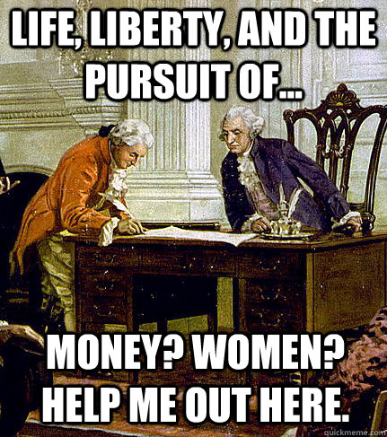 life, liberty, and the pursuit of... money? Women? Help me out here.